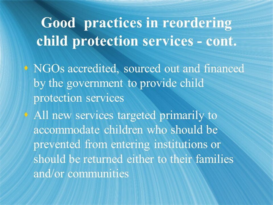 Good practices in reordering child protection services - cont.  NGOs accredited, sourced out and financed by the government to provide child protecti