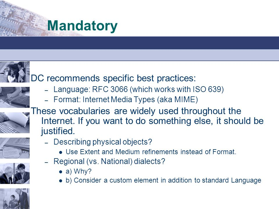 Mandatory DC recommends specific best practices: – Language: RFC 3066 (which works with ISO 639) – Format: Internet Media Types (aka MIME) These vocabularies are widely used throughout the Internet.