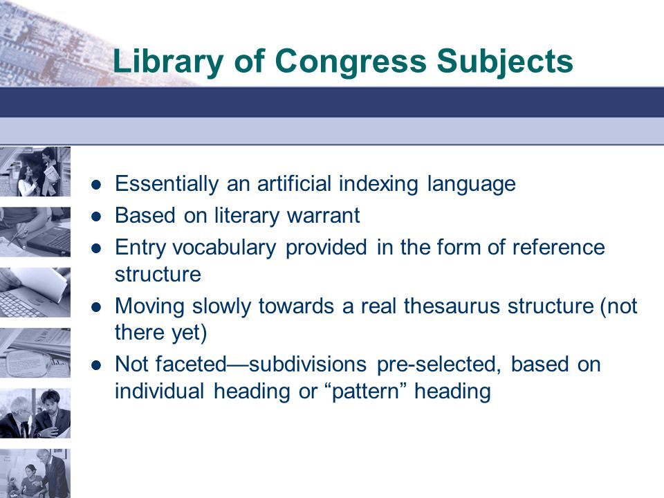 Library of Congress Subjects Essentially an artificial indexing language Based on literary warrant Entry vocabulary provided in the form of reference structure Moving slowly towards a real thesaurus structure (not there yet) Not faceted—subdivisions pre-selected, based on individual heading or pattern heading