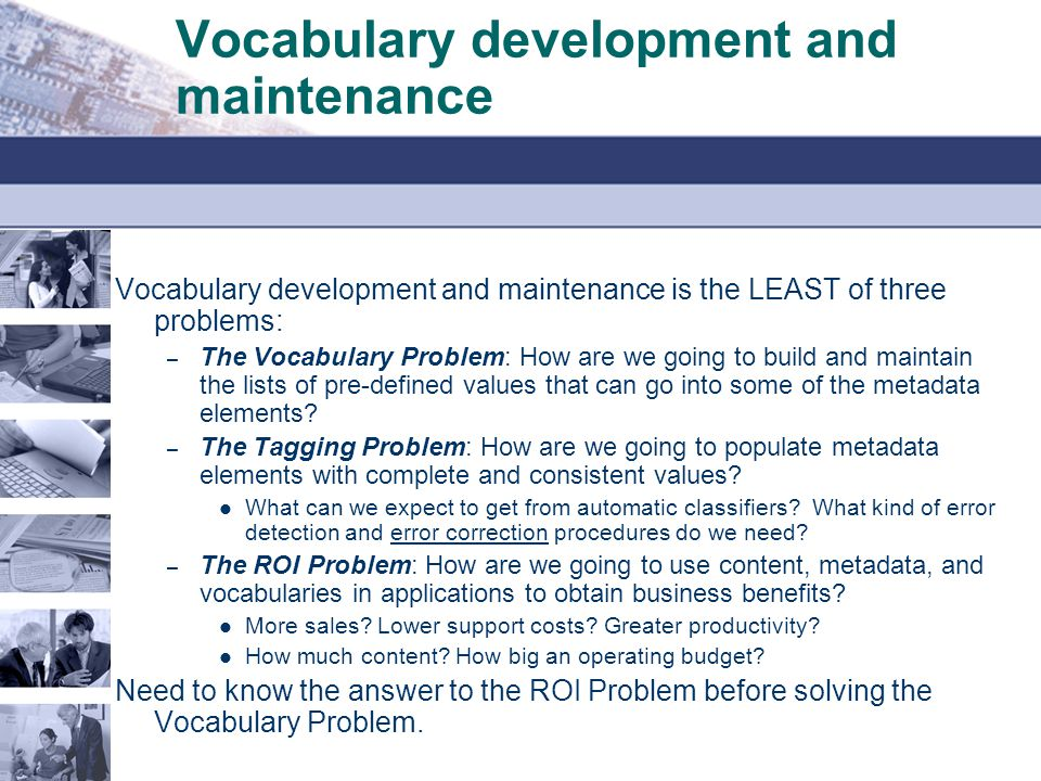 Vocabulary development and maintenance Vocabulary development and maintenance is the LEAST of three problems: – The Vocabulary Problem: How are we going to build and maintain the lists of pre-defined values that can go into some of the metadata elements.