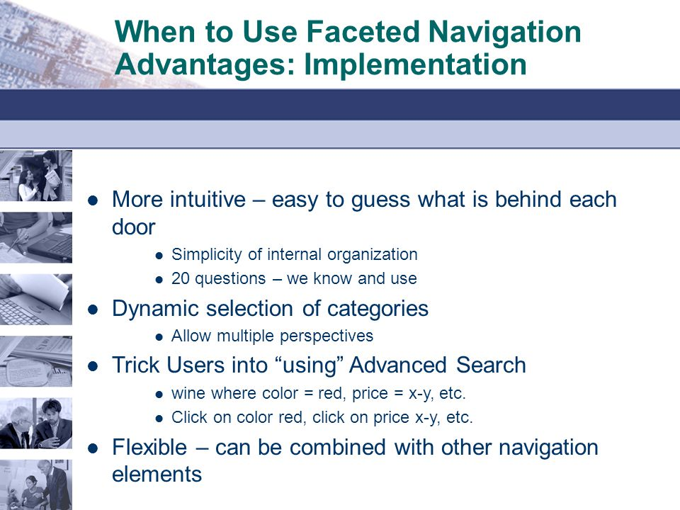 When to Use Faceted Navigation Advantages: Implementation More intuitive – easy to guess what is behind each door Simplicity of internal organization 20 questions – we know and use Dynamic selection of categories Allow multiple perspectives Trick Users into using Advanced Search wine where color = red, price = x-y, etc.