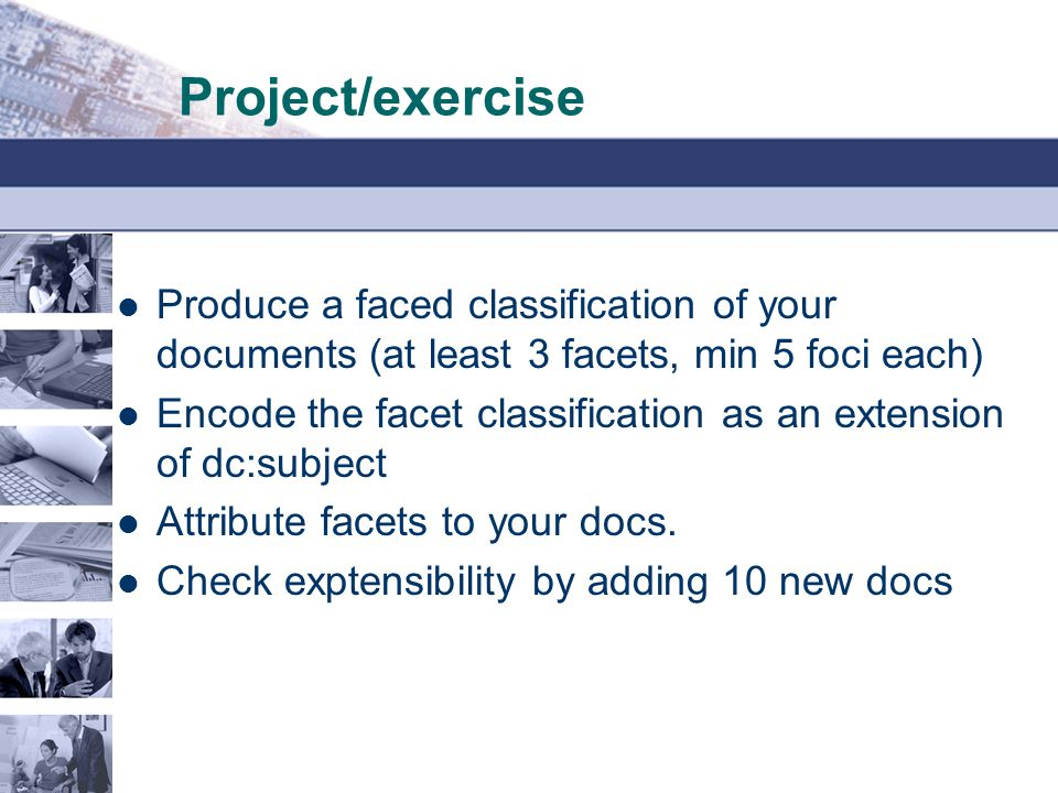 Project/exercise Produce a faced classification of your documents (at least 3 facets, min 5 foci each) Encode the facet classification as an extension of dc:subject Attribute facets to your docs.