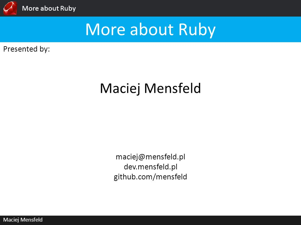 More about Ruby Maciej Mensfeld Presented by: Maciej Mensfeld More about Ruby dev.mensfeld.pl github.com/mensfeld