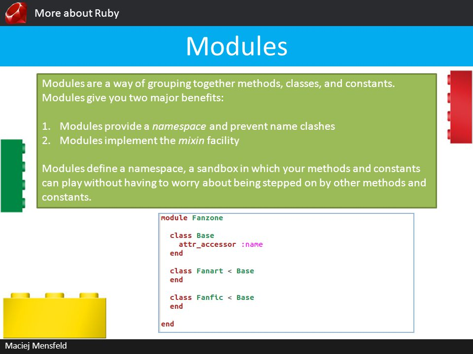More about Ruby Maciej Mensfeld Modules Modules are a way of grouping together methods, classes, and constants.