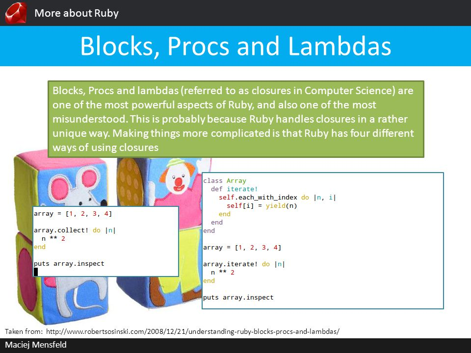 More about Ruby Maciej Mensfeld Blocks, Procs and Lambdas Taken from:   Blocks, Procs and lambdas (referred to as closures in Computer Science) are one of the most powerful aspects of Ruby, and also one of the most misunderstood.