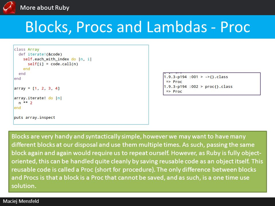 More about Ruby Maciej Mensfeld Blocks, Procs and Lambdas - Proc Blocks are very handy and syntactically simple, however we may want to have many different blocks at our disposal and use them multiple times.
