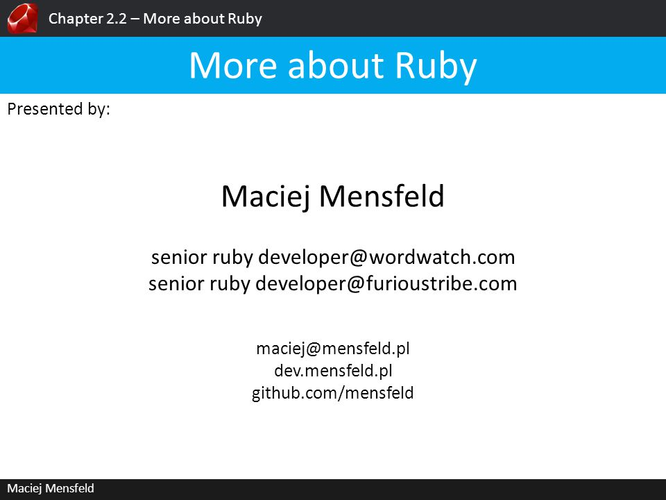 Chapter 2.2 – More about Ruby Maciej Mensfeld Presented by: Maciej Mensfeld More about Ruby maciej@mensfeld.pl dev.mensfeld.pl github.com/mensfeld sen