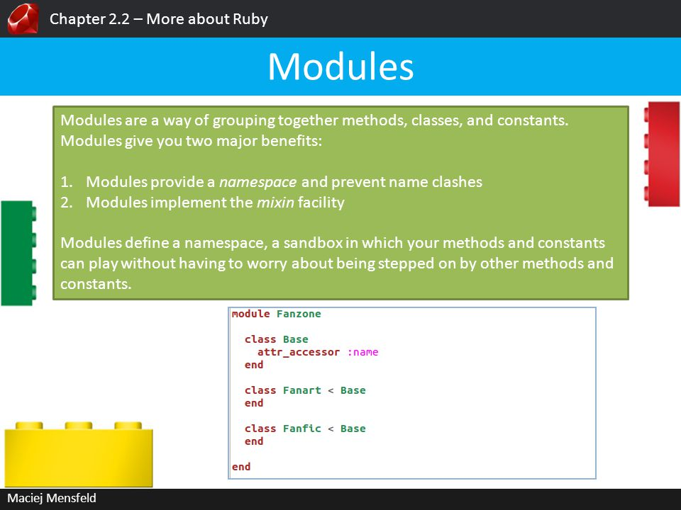 Chapter 2.2 – More about Ruby Maciej Mensfeld Modules Modules are a way of grouping together methods, classes, and constants. Modules give you two maj