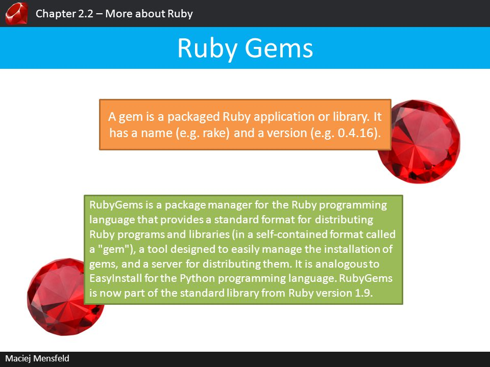 Chapter 2.2 – More about Ruby Maciej Mensfeld Ruby Gems A gem is a packaged Ruby application or library. It has a name (e.g. rake) and a version (e.g.