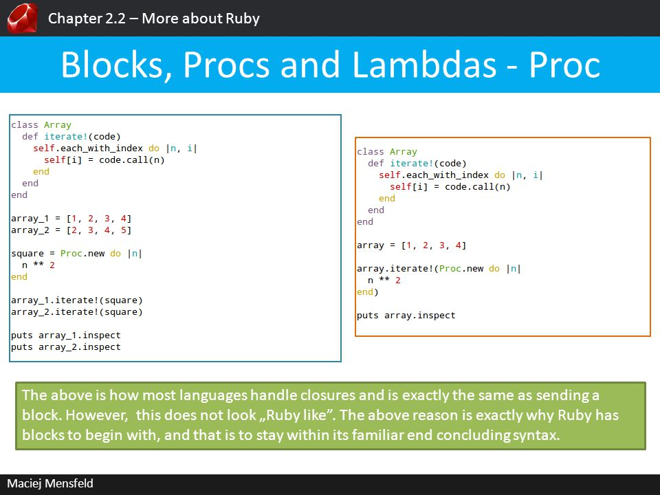 Chapter 2.2 – More about Ruby Maciej Mensfeld Blocks, Procs and Lambdas - Proc The above is how most languages handle closures and is exactly the same as sending a block.