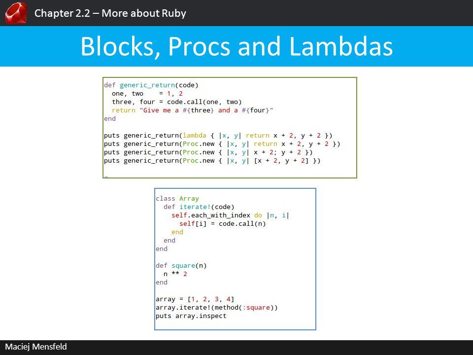 Chapter 2.2 – More about Ruby Maciej Mensfeld Blocks, Procs and Lambdas