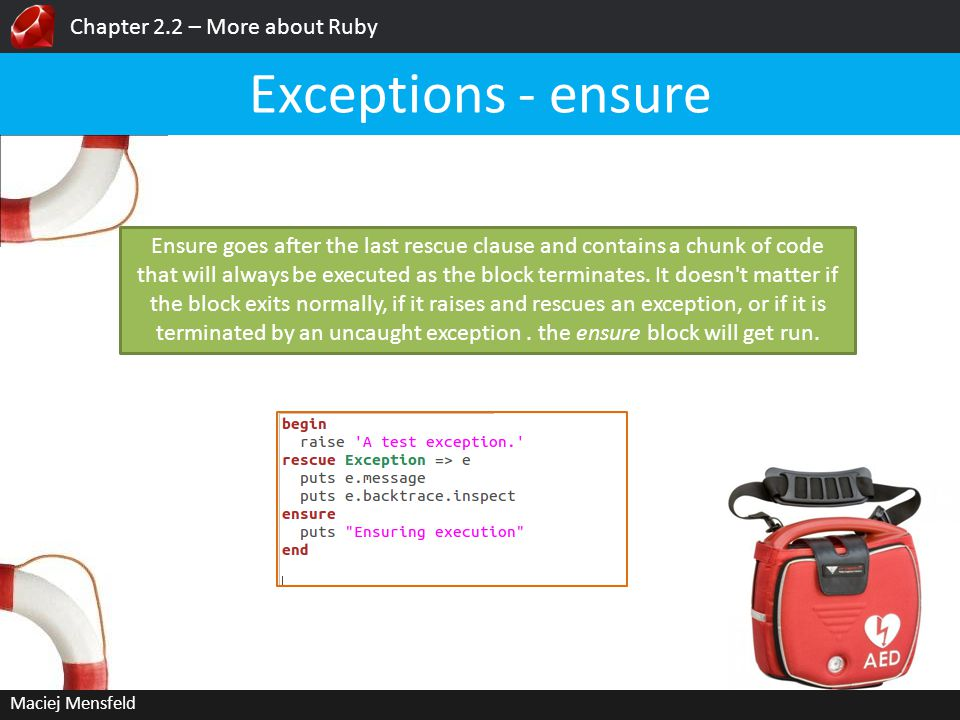 Chapter 2.2 – More about Ruby Maciej Mensfeld Exceptions - ensure Ensure goes after the last rescue clause and contains a chunk of code that will always be executed as the block terminates.
