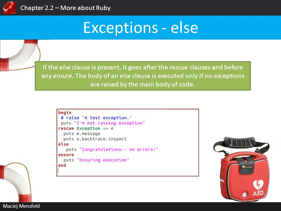 Chapter 2.2 – More about Ruby Maciej Mensfeld Exceptions - else If the else clause is present, it goes after the rescue clauses and before any ensure.