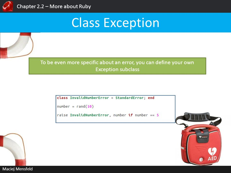 Chapter 2.2 – More about Ruby Maciej Mensfeld Class Exception To be even more specific about an error, you can define your own Exception subclass