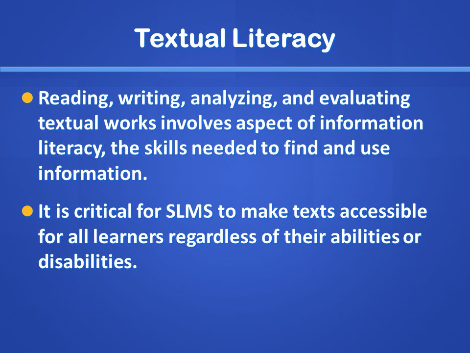 Textual Literacy Reading, writing, analyzing, and evaluating textual works involves aspect of information literacy, the skills needed to find and use information.