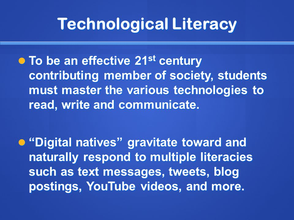 Technological Literacy To be an effective 21 st century contributing member of society, students must master the various technologies to read, write and communicate.