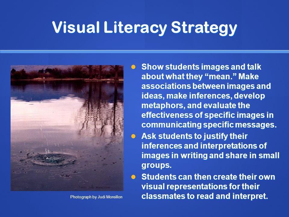Visual Literacy Strategy Show students images and talk about what they mean. Make associations between images and ideas, make inferences, develop metaphors, and evaluate the effectiveness of specific images in communicating specific messages.