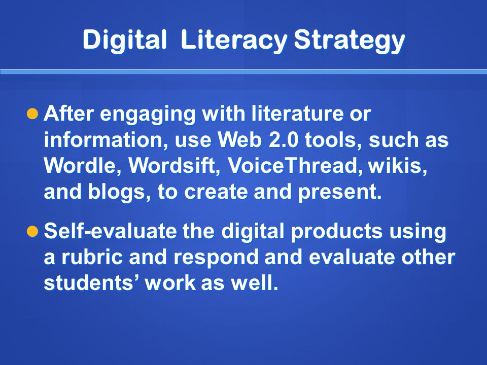 Digital Literacy Strategy After engaging with literature or information, use Web 2.0 tools, such as Wordle, Wordsift, VoiceThread, wikis, and blogs, to create and present.