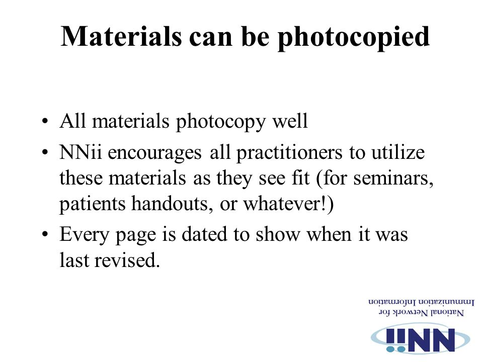 Materials can be photocopied All materials photocopy well NNii encourages all practitioners to utilize these materials as they see fit (for seminars, patients handouts, or whatever!) Every page is dated to show when it was last revised.