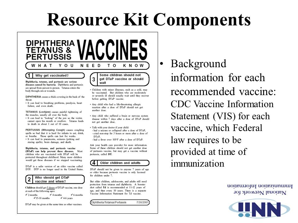 Resource Kit Components Background information for each recommended vaccine: CDC Vaccine Information Statement (VIS) for each vaccine, which Federal law requires to be provided at time of immunization