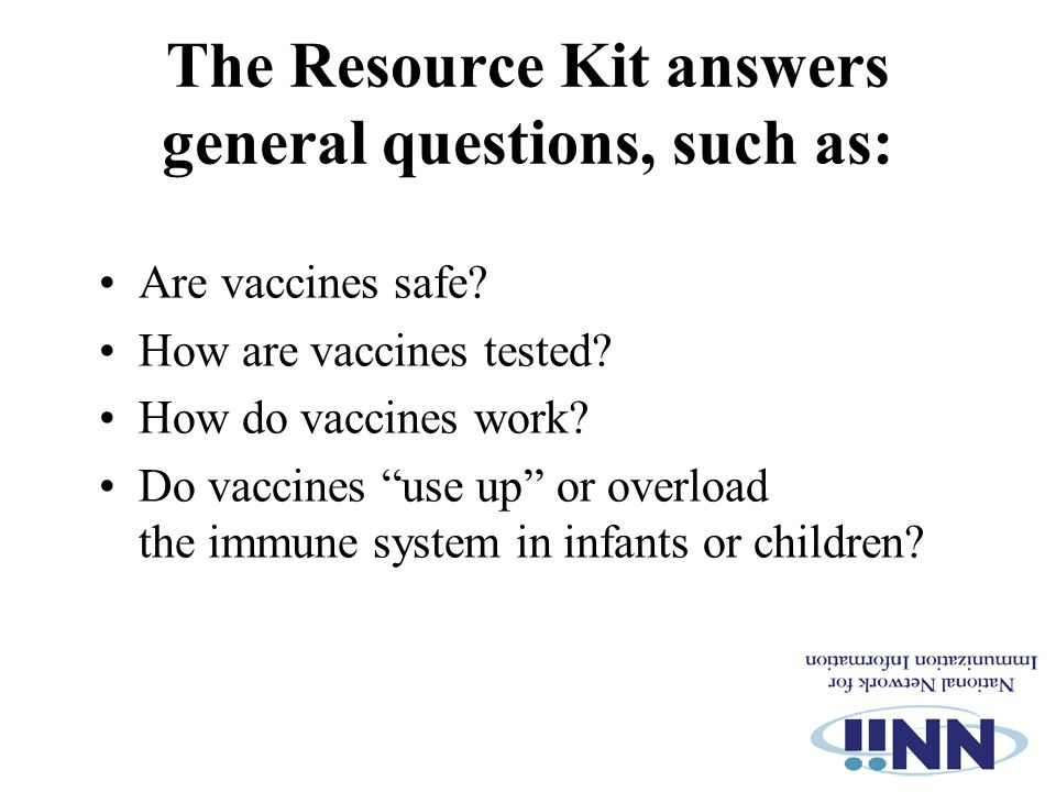 """The Resource Kit answers general questions, such as: Are vaccines safe? How are vaccines tested? How do vaccines work? Do vaccines """"use up"""" or overloa"""
