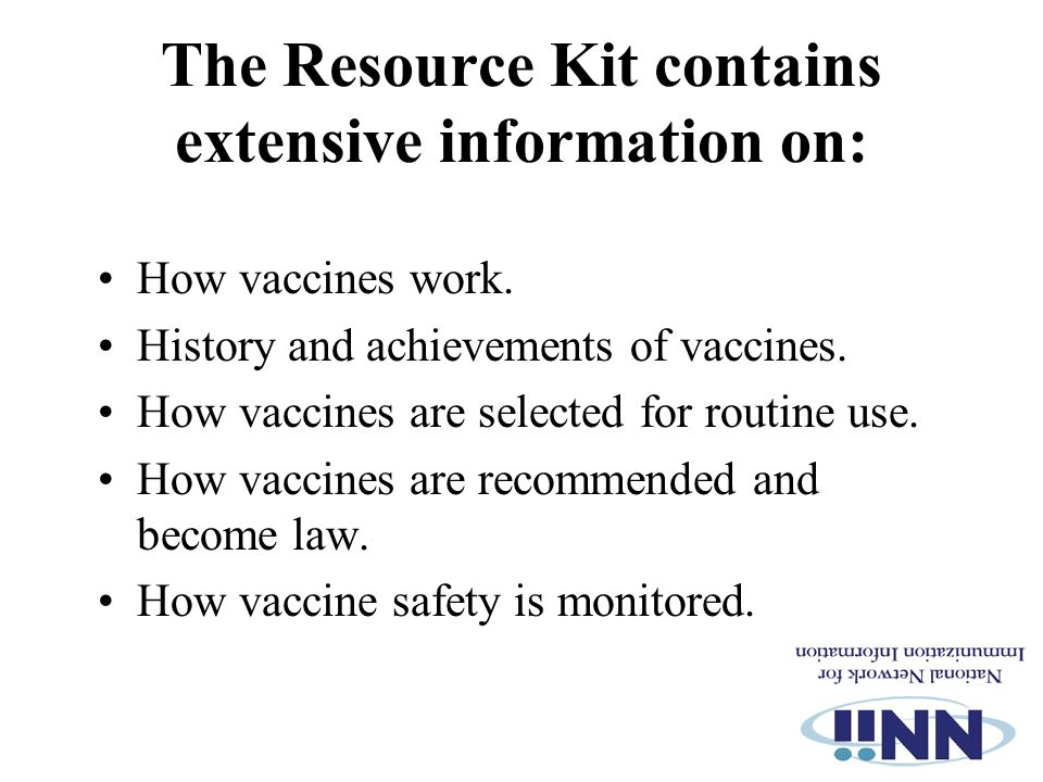 The Resource Kit contains extensive information on: How vaccines work. History and achievements of vaccines. How vaccines are selected for routine use