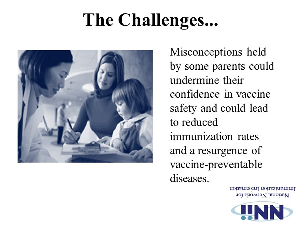 The Challenges... Misconceptions held by some parents could undermine their confidence in vaccine safety and could lead to reduced immunization rates
