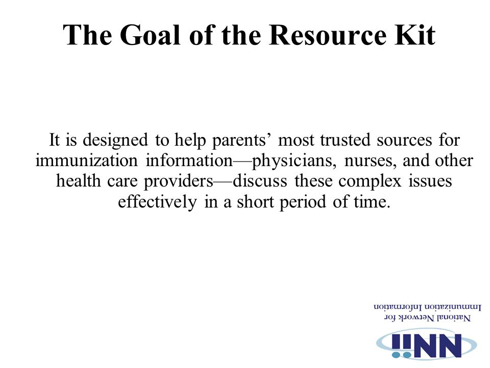The Goal of the Resource Kit It is designed to help parents' most trusted sources for immunization information—physicians, nurses, and other health care providers—discuss these complex issues effectively in a short period of time.