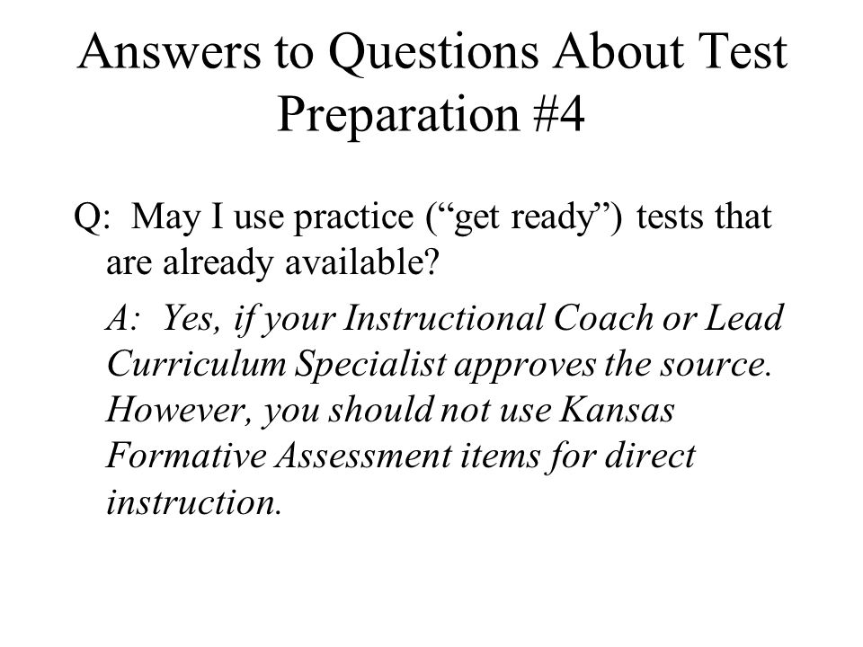 Answers to Questions About Test Preparation #4 Q: May I use practice ( get ready ) tests that are already available.