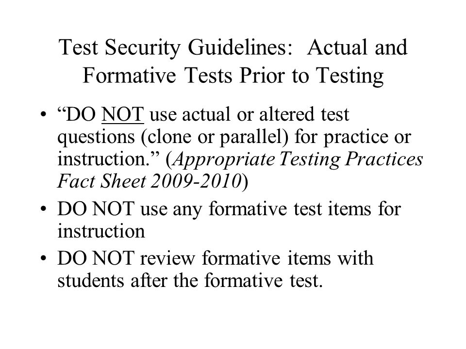 Test Security Guidelines: Actual and Formative Tests Prior to Testing DO NOT use actual or altered test questions (clone or parallel) for practice or instruction. (Appropriate Testing Practices Fact Sheet 2009-2010) DO NOT use any formative test items for instruction DO NOT review formative items with students after the formative test.