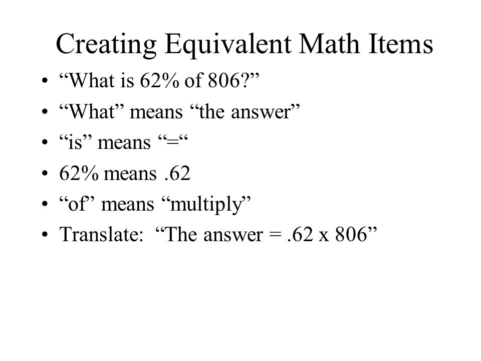Creating Equivalent Math Items What is 62% of 806 What means the answer is means = 62% means.62 of means multiply Translate: The answer =.62 x 806