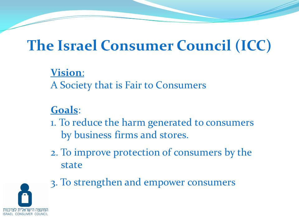 The Israel Consumer Council (ICC) Vision: A Society that is Fair to Consumers Goals: 1.