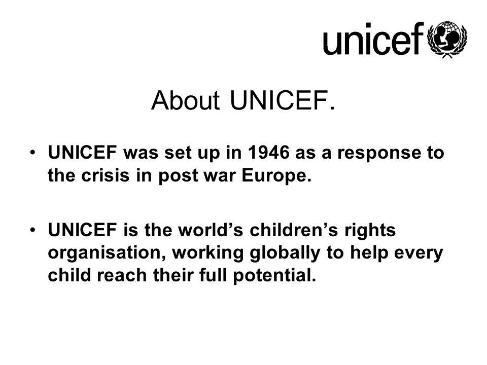 About UNICEF. UNICEF was set up in 1946 as a response to the crisis in post war Europe. UNICEF is the world's children's rights organisation, working