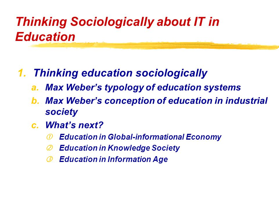 1.Thinking education sociologically a.Max Weber's typology of education systems b.Max Weber's conception of education in industrial society c.What's next.