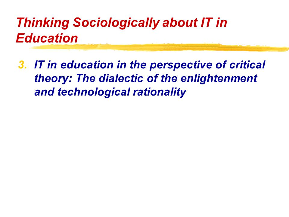 3.IT in education in the perspective of critical theory: The dialectic of the enlightenment and technological rationality Thinking Sociologically about IT in Education