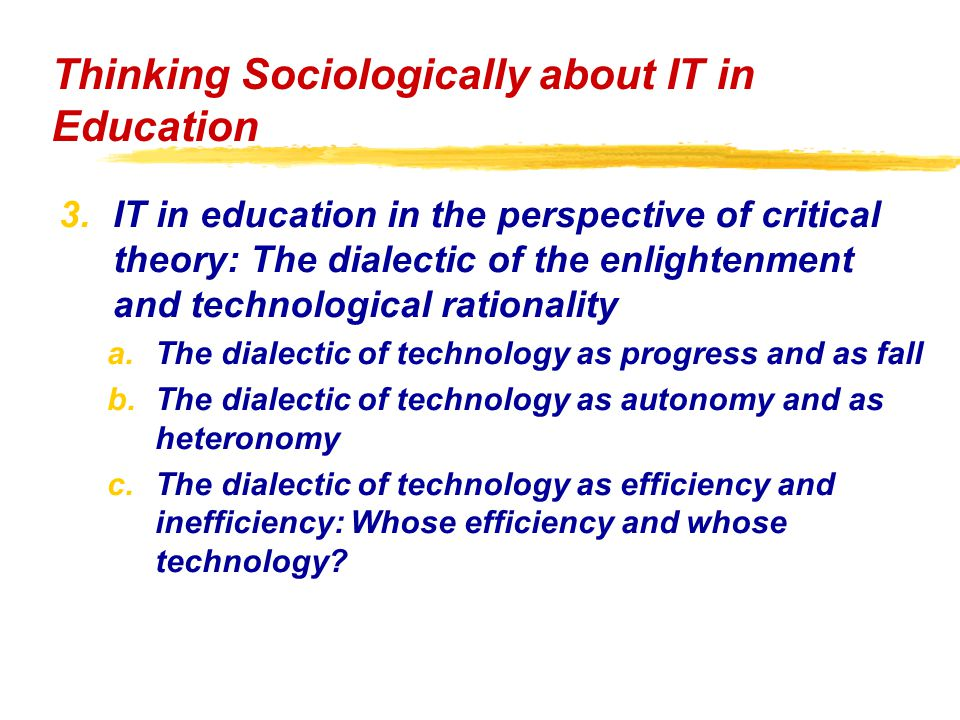 3.IT in education in the perspective of critical theory: The dialectic of the enlightenment and technological rationality a.The dialectic of technology as progress and as fall b.The dialectic of technology as autonomy and as heteronomy c.The dialectic of technology as efficiency and inefficiency: Whose efficiency and whose technology.