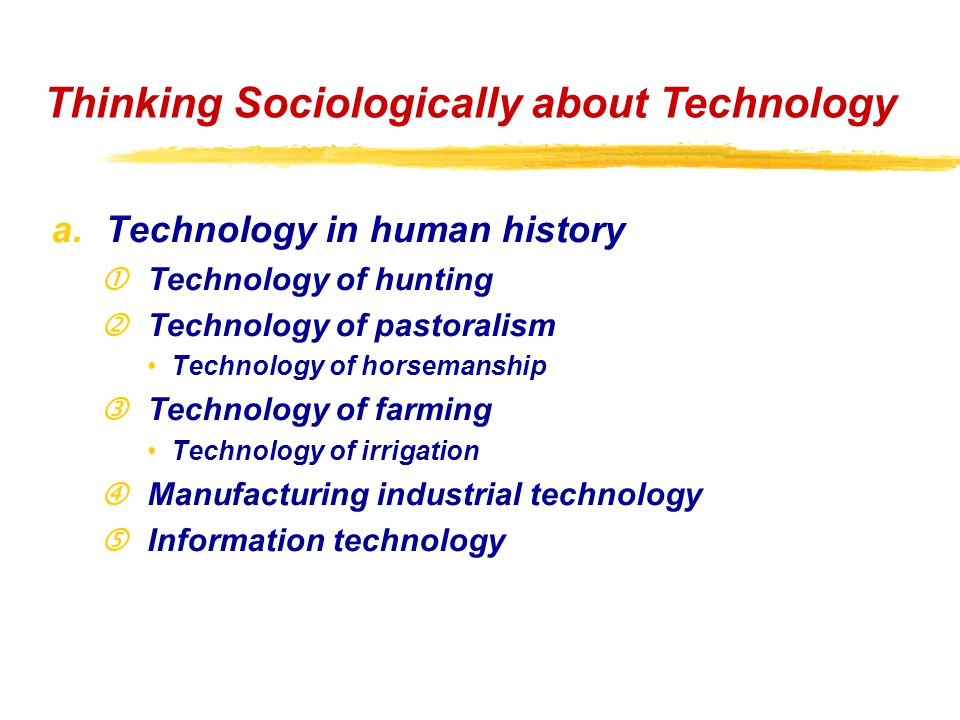 "a.Technology in human history Technology of hunting 'Technology of pastoralism Technology of horsemanship ƒTechnology of farming Technology of irrigation ""Manufacturing industrial technology Information technology Thinking Sociologically about Technology"