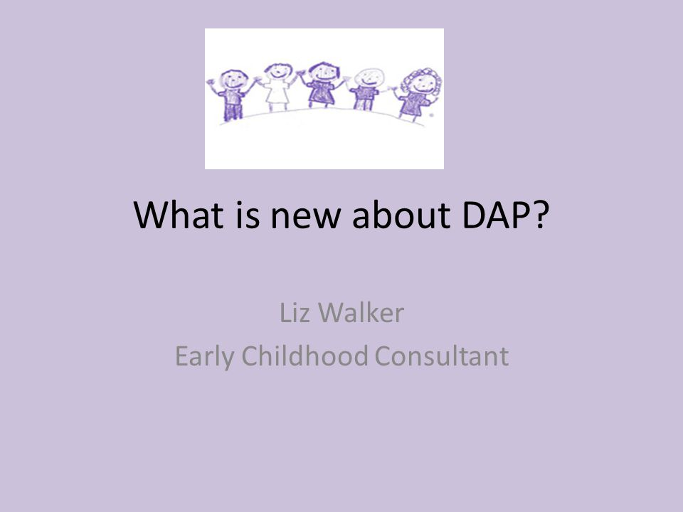 What is new about DAP Liz Walker Early Childhood Consultant