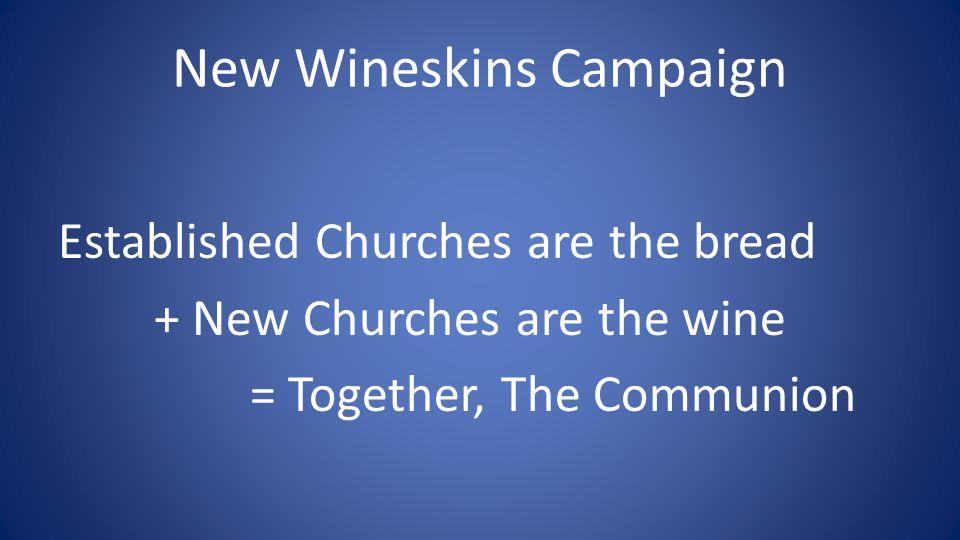 New Wineskins Campaign Established Churches are the bread + New Churches are the wine = Together, The Communion