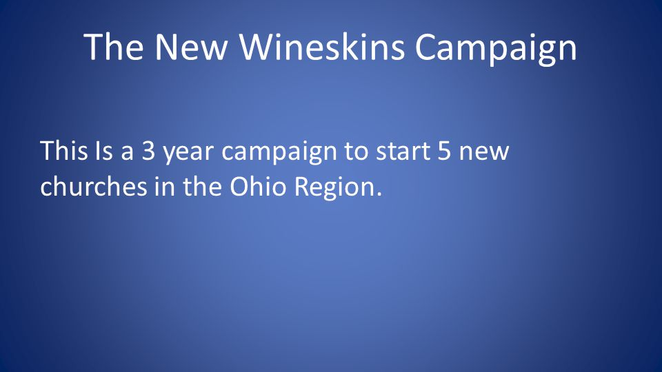 The New Wineskins Campaign This Is a 3 year campaign to start 5 new churches in the Ohio Region.