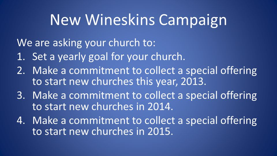 New Wineskins Campaign We are asking your church to: 1.Set a yearly goal for your church.
