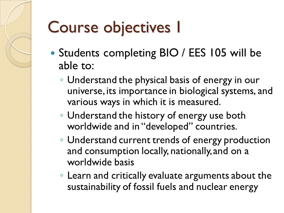Course objectives I Students completing BIO / EES 105 will be able to: ◦ Understand the physical basis of energy in our universe, its importance in biological systems, and various ways in which it is measured.