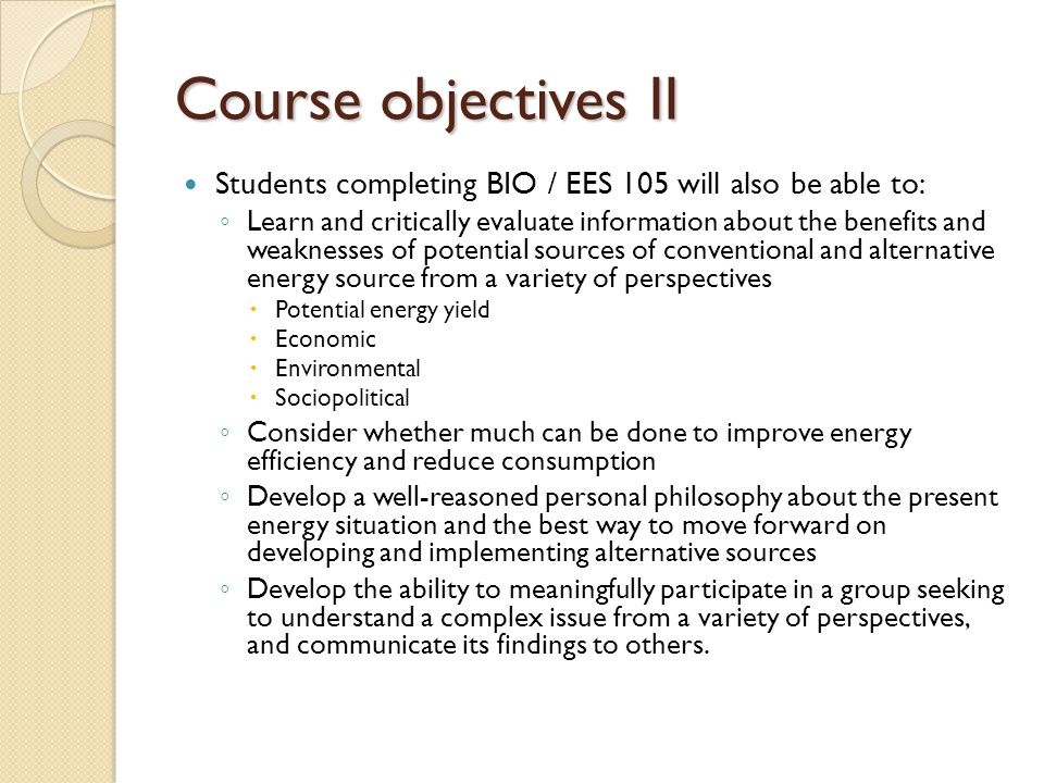 Course objectives II Students completing BIO / EES 105 will also be able to: ◦ Learn and critically evaluate information about the benefits and weaknesses of potential sources of conventional and alternative energy source from a variety of perspectives  Potential energy yield  Economic  Environmental  Sociopolitical ◦ Consider whether much can be done to improve energy efficiency and reduce consumption ◦ Develop a well-reasoned personal philosophy about the present energy situation and the best way to move forward on developing and implementing alternative sources ◦ Develop the ability to meaningfully participate in a group seeking to understand a complex issue from a variety of perspectives, and communicate its findings to others.