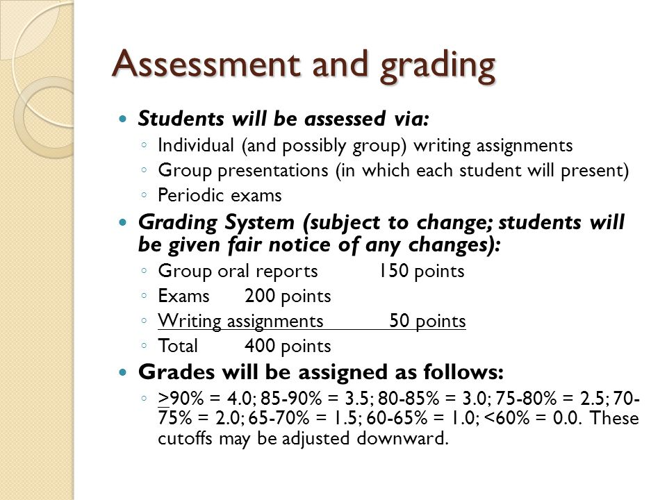 Assessment and grading Students will be assessed via: ◦ Individual (and possibly group) writing assignments ◦ Group presentations (in which each student will present) ◦ Periodic exams Grading System (subject to change; students will be given fair notice of any changes): ◦ Group oral reports150 points ◦ Exams200 points ◦ Writing assignments 50 points ◦ Total400 points Grades will be assigned as follows: ◦ >90% = 4.0; 85-90% = 3.5; 80-85% = 3.0; 75-80% = 2.5; % = 2.0; 65-70% = 1.5; 60-65% = 1.0; <60% = 0.0.