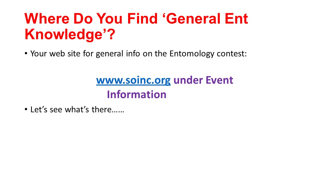 Where Do You Find 'General Ent Knowledge'? Your web site for general info on the Entomology contest: www.soinc.orgwww.soinc.org under Event Informatio