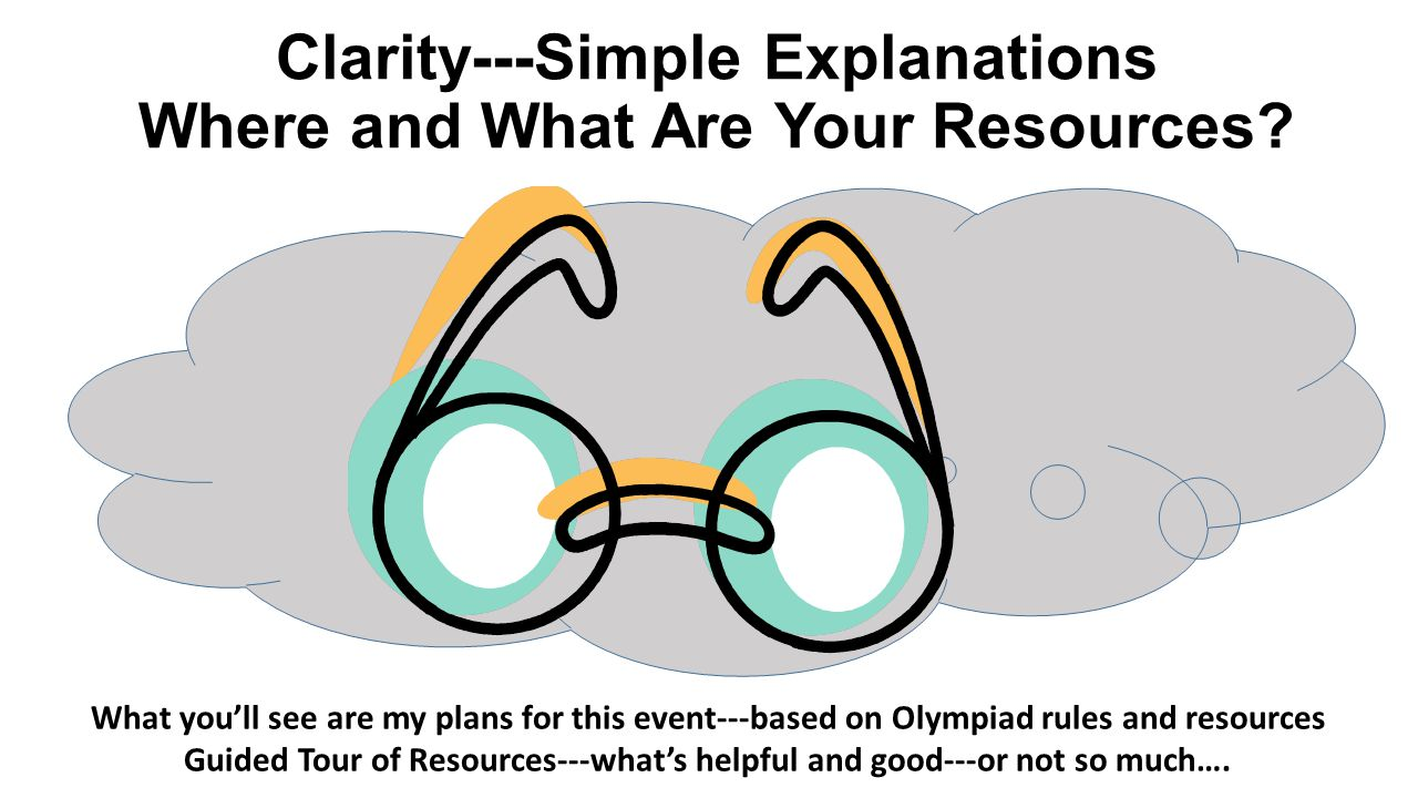 Clarity---Simple Explanations Where and What Are Your Resources? What you'll see are my plans for this event---based on Olympiad rules and resources G