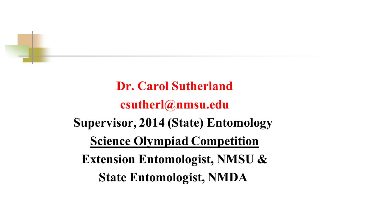 Dr. Carol Sutherland csutherl@nmsu.edu Supervisor, 2014 (State) Entomology Science Olympiad Competition Extension Entomologist, NMSU & State Entomolog