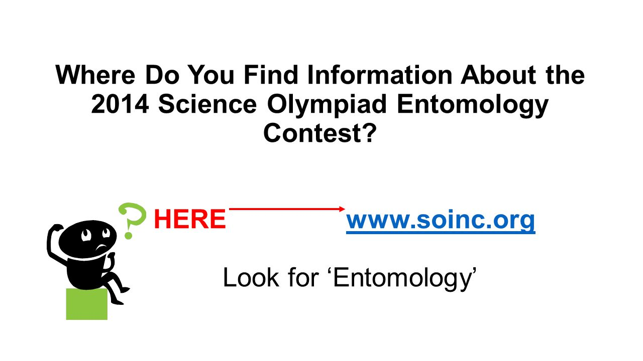 Where Do You Find Information About the 2014 Science Olympiad Entomology Contest? HEREwww.soinc.org Look for 'Entomology'www.soinc.org