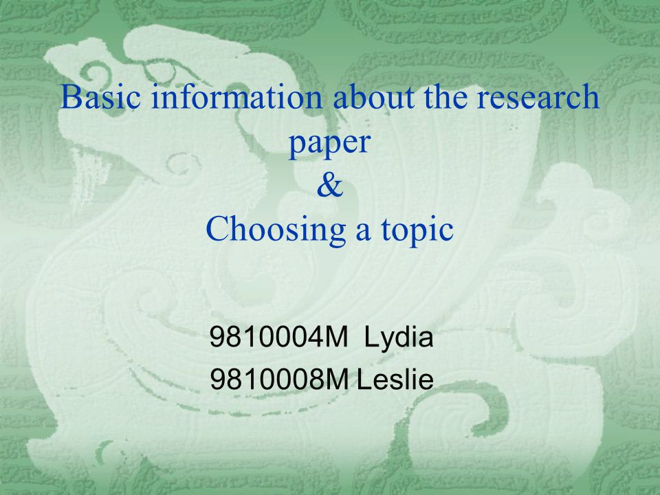 Basic information about the research paper & Choosing a topic 9810004M Lydia 9810008M Leslie