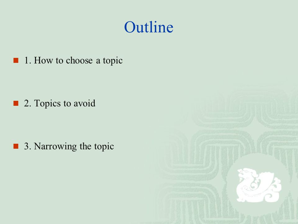 Outline 1. How to choose a topic 2. Topics to avoid 3. Narrowing the topic